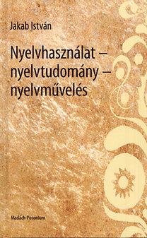 Jakab István: Nyelvhasználat - nyelvtudomány - nyelvművelés
