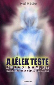 Hodnik Ildikó: A lélek teste - Auradinamika - Emberi erőterek kölcsönhatásban
