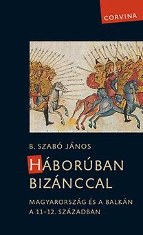 B. Szabó János: Háborúban Bizánccal - Magyarország és a Balkán a 11-12. században