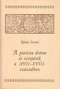 Kilián István: A piarista dráma és színjáték a XVII–XVIII. Században