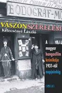Kelecsényi László: Vászonszerelem - A magyar hangosfilm krónikája 1931-től napjainkig