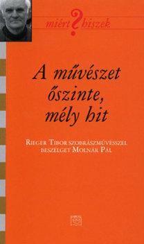 Molnár Pál, Rieger Tibor: A művészet őszinte, mély hit (Miért hiszek? LII.)