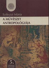 Szikszai Mária: A művészet antropológiája