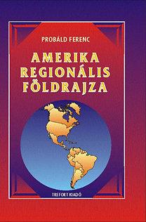 Dr. Próbáld Ferenc: Amerika regionális földrajza - Egyetemi és főiskolai tankönyv