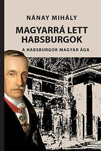 Nánay Mihály: Magyarrá lett Habsburgok - A Habsburgok magyar ága