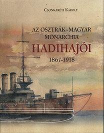 Dr. Csonkaréti Károly: Az Osztrák-Magyar Monarchia hadihajói 1867-1918