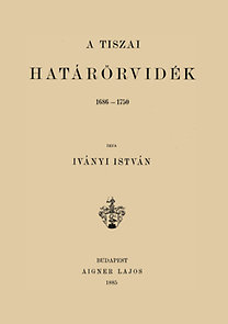 Iványi István: A tiszai határőrvidék 1686-1750