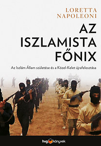 Loretta Napoleoni: Az iszlamista főnix - Az Iszlám Állam születése és a Közel-Kelet újrafelosztása