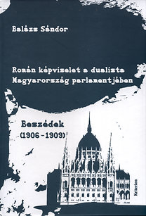 Balázs Sándor: Román képviselet a dualista Magyarország parlamentjében - I. Beszédek 1906-1909, II. Beszédek 1910-1918, III. Analógiák