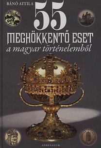 Bánó Attila: 55 meghökkentő eset a magyar történelemből