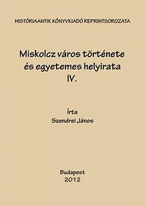 Szendrei János: Miskolcz város története és egyetemes helyirata IV.
