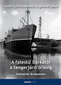 Holló Szilvia Andrea, Zsigmond Gábor: A fatestű bárkától a tengerjáró óriásig - Hajóépítés Budapesten