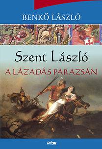 Benkő László: Szent László - A lázadás parazsán