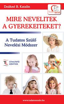 Deákné B. Katalin: Mire nevelitek a gyerekeiteket? - A Tudatos Szülő Nevelési Módszer